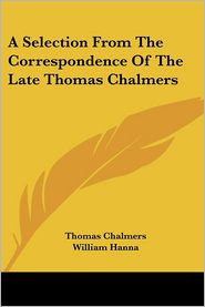 Selection from the Correspondence of the Late Thomas Chalmers - Thomas Chalmers, William Hanna (Editor)