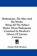 Shakespeare, the Man and His Works: Being All the Subject Matter about Shakespeare Contained in Moulton's Library of Literary Criticism