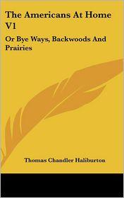 Americans at Home V1: Or Bye Ways, Backwoods and Prairies - Thomas Chandler Haliburton
