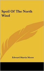 Spoil of the North Wind - Edward Martin Moore