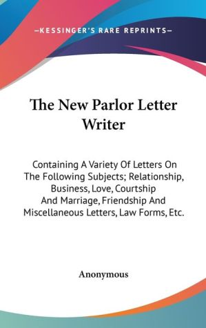The New Parlor Letter Writer: Containing A Variety of Letters on the Following Subjects; Relationship, Business, Love, Courtship and Marriage, Friends