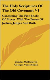 Holy Scriptures of the Old Covenant V1: Containing the Five Books of Moses, with the Books of Joshua, Judges and Ruth - Charles Wellbeloved, Georgee Vance Smith, John Scott Porter