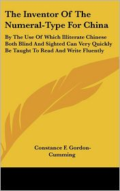 Inventor of the Numeral-Type for China: By the Use of Which Illiterate Chinese Both Blind and Sighted Can Very Quickly Be Taught to Read and Write - Constance F. Gordon-Cumming