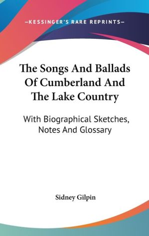 Songs and Ballads of Cumberland and the Lake Country: With Biographical Sketches, Notes and Glossary - Sidney Gilpin
