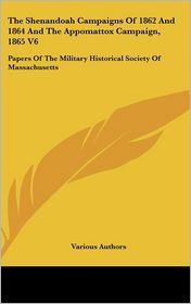 Shenandoah Campaigns of 1862 and 1864 and the Appomattox Campaign, 1865 V6: Papers of the Military Historical Society of Massachusetts - Various Authors