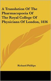 A Translation of the Pharmacopoeia of the Royal College of Physicians of London, 1836 - Richard Phillips