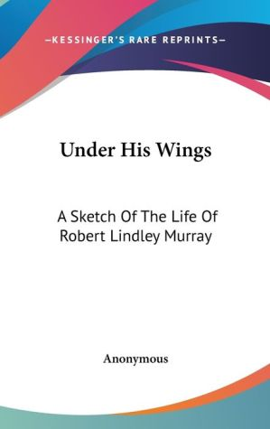 Under His Wings: A Sketch of the Life of Robert Lindley Murray - Anonymous
