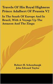 Travels of His Royal Highness Prince Adalbert of Prussia V2: In the South of Europe and in Brazil, with a Voyage up the Amazon and the Zingu - Robert H. Schomburgk (Translator), John Edward Taylor (Translator)