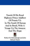Travels of His Royal Highness Prince Adalbert of Prussia V2: In the South of Europe and in Brazil, with a Voyage Up the Amazon and the Zingu