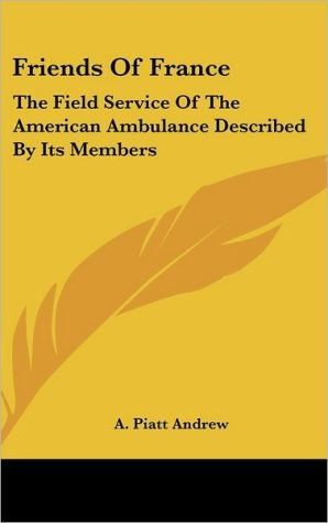 Friends of France: The Field Service of the American Ambulance Described by Its Members - Abram Piatt Andrew (Introduction)