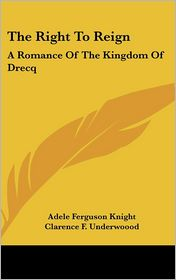 Right to Reign: A Romance of the Kingdom of Drecq - Adele Ferguson Knight, Clarence F. Underwoood (Illustrator)