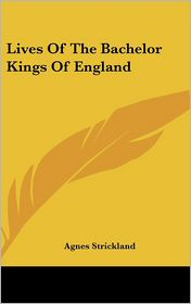 Lives Of The Bachelor Kings Of England - Agnes Strickland