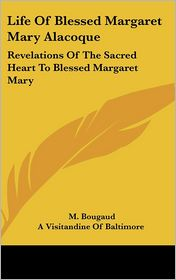 Life of Blessed Margaret Mary Alacoque: Revelations of the Sacred Heart to Blessed Margaret Mary - M. Bougaud, Visitandine A. Visitandine of Baltimore (Translator)
