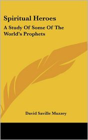 Spiritual Heroes: A Study of Some of the World's Prophets - David Saville Muzzey