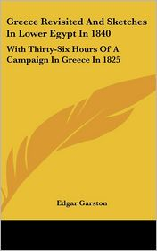 Greece Revisited and Sketches in Lower Egypt in 1840: With Thirty-Six Hours of a Campaign in Greece in 1825 - Edgar Garston