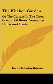 The Kitchen Garden: Or the Culture in the Open Ground of Roots, Vegetables, Herbs and Fruits - Eugene Sebastian Delamer