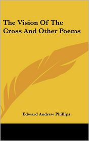 The Vision of the Cross and Other Poems - Edward Andrew Phillips