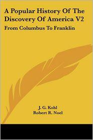 Popular History of the Discovery of America V2: From Columbus to Franklin - J.G. Kohl, Robert R. Noel (Translator)