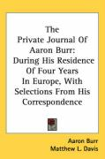 The Private Journal of Aaron Burr: During His Residence of Four Years in Europe, with Selections from His Correspondence