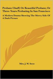 Probate Chaff; Or Beautiful Probate; Or Three Years Probating in San Francisco: A Modern Drama Showing the Merry Side of a Dark Picture - Mrs J.W. Stow