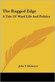 Ragged Edge: A Tale of Ward Life and Politics - John T. McIntyre