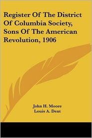 Register of the District of Columbia Society, Sons of the American Revolution 1906 - John H. Moore (Editor), Louis A. Dent (Editor)