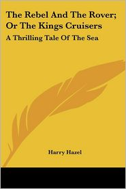 Rebel and the Rover; Or the Kings Cruisers: A Thrilling Tale of the Sea - Harry Hazel