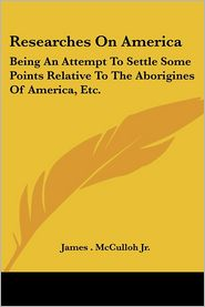 Researches on Americ: Being an Attempt to Settle Some Points Relative to the Aborigines of America, ETC - James McCulloh