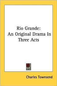 Rio Grande: An Original Drama in Three Acts - Charles Townsend