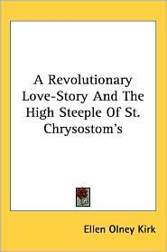 Revolutionary Love-Story and the High Steeple of St Chrysostom's - Ellen Olney Kirk