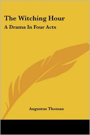 Witching Hour: A Drama in Four Acts - Augustus Thomas