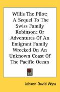 Willis the Pilot: A Sequel to the Swiss Family Robinson; Or Adventures of an Emigrant Family Wrecked on an Unknown Coast of the Pacific