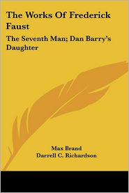 Works of Frederick Faust: The Seventh Man; Dan Barry's Daughter - Max Brand, Darrell C. Richardson (Editor)