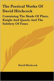 Poetical Works of David Hitchcock: Containing the Shade of Plato; Knight and Quack; And the Subtlety of Foxes - David Hitchcock