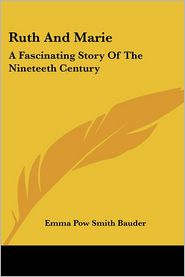 Ruth and Marie: A Fascinating Story of the Nineteeth Century - Emma Pow Bauder