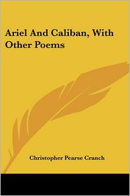 Ariel and Caliban, with Other Poems - Christopher Pearse Cranch