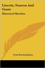 Lincoln, Stanton and Grant: Historical Sketches - Evan Rowland Jones