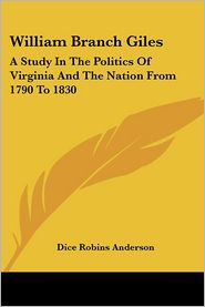 William Branch Giles: A Study in the Politics of Virginia and the Nation from 1790 to 1830 - Dice Robins Anderson