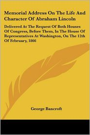 Memorial Address on the Life and Character of Abraham Lincoln: Delivered at the Request of Both Houses of Congress, before Them, in the House of Repre - George Bancroft