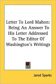 Letter to Lord Mahon: Being an Answer to His Letter Addressed to the Editor of Washington's Writings - Jared Sparks