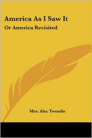 America as I Saw It: Or America Revisited - Mrs Alec Tweedie