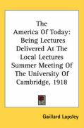 The America of Today: Being Lectures Delivered at the Local Lectures Summer Meeting of the University of Cambridge, 1918