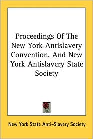 Proceedings of the New York Antislavery Convention, and New York Antislavery State Society - New York State Anti-Slavery Society