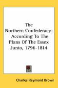 The Northern Confederacy: According to the Plans of the Essex Junto, 1796-1814