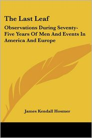 Last Leaf: Observations during Seventy-Five Years of Men and Events in America and Europe - James Kendall Hosmer