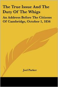 True Issue and the Duty of the Whigs: An Address before the Citizens of Cambridge, October 1 1856 - Joel Parker