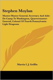 Stephen Moylan: Muster-Master General, Secretary and Aide-de-Camp to Washington, Quartermaster-General, Colonel of Fourth Pennsylvania Light Dragoons - Martin I.J. Griffin
