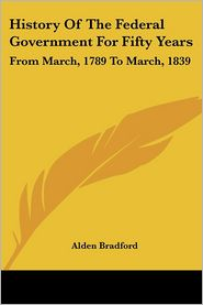 History of the Federal Government for Fifty Years: From March, 1789 to March 1839 - Alden Bradford