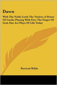 Dawn: With the Noble Lord; The Traitor; A House of Cards; Playing with Fire; The Finger of God; One Act Plays of Life Today - Percival Wilde