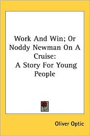 Work and Win; Or Noddy Newman on a Cruise: A Story for Young People - Oliver Optic